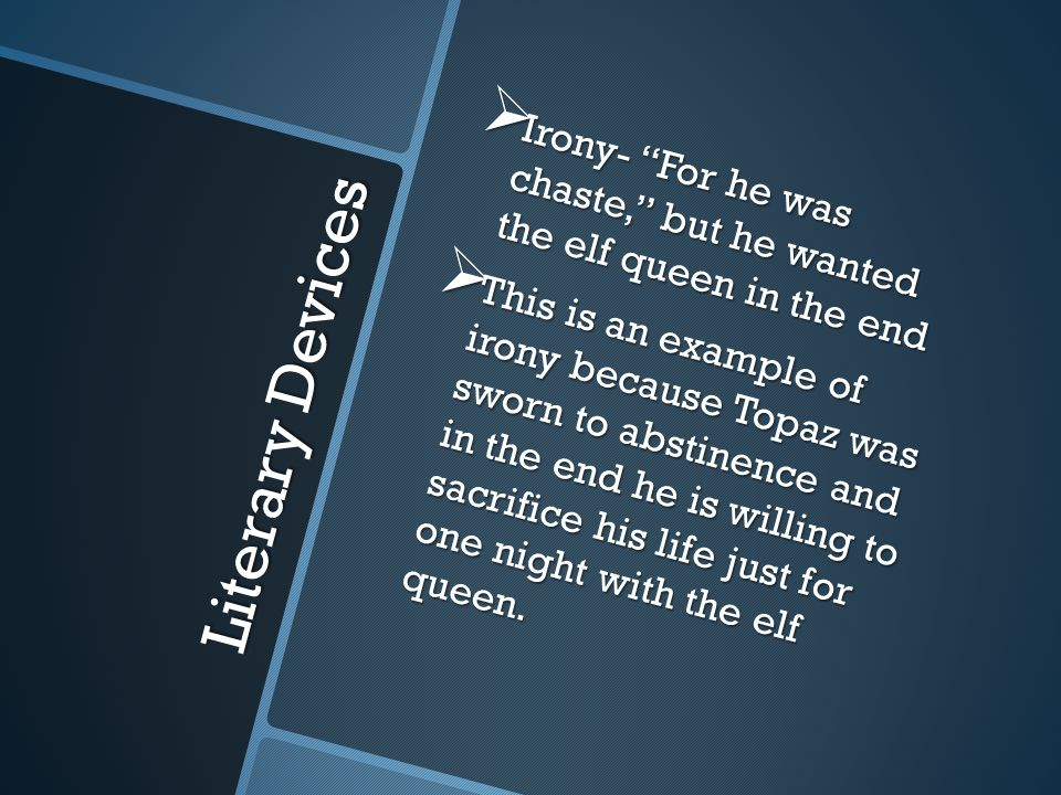 Literary Devices  Irony- For he was chaste, but he wanted the elf queen in the end  This is an example of irony because Topaz was sworn to abstinence and in the end he is willing to sacrifice his life just for one night with the elf queen.