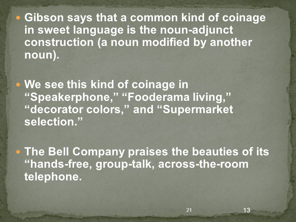 21 13 Gibson says that a common kind of coinage in sweet language is the noun-adjunct construction (a noun modified by another noun). We see this kind