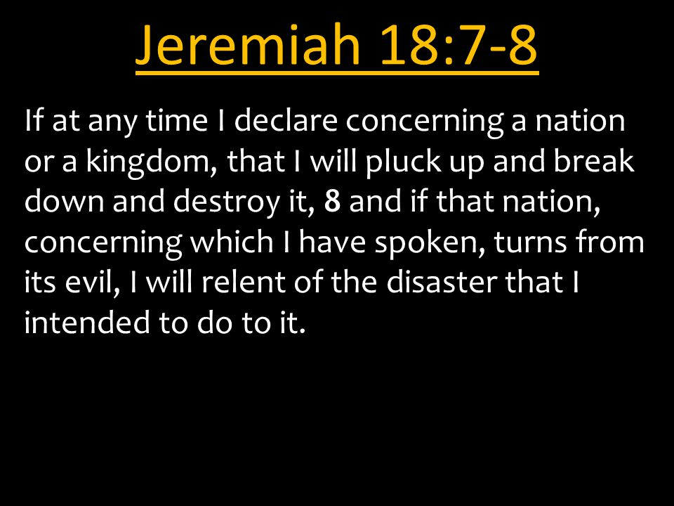 Jeremiah 18:7-8 If at any time I declare concerning a nation or a kingdom, that I will pluck up and break down and destroy it, 8 and if that nation, concerning which I have spoken, turns from its evil, I will relent of the disaster that I intended to do to it.