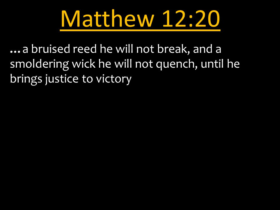Matthew 12:20 …a bruised reed he will not break, and a smoldering wick he will not quench, until he brings justice to victory