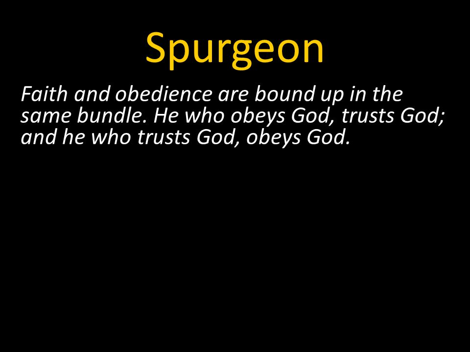 Spurgeon Faith and obedience are bound up in the same bundle.