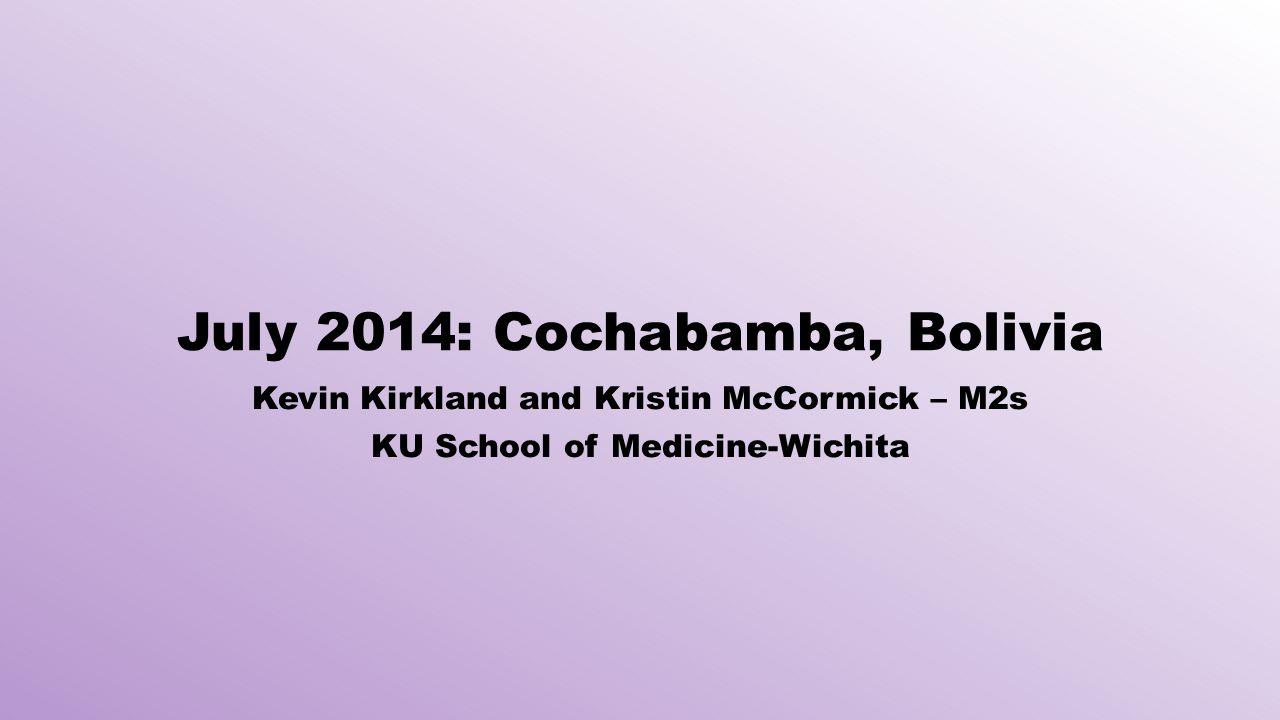 July 2014: Cochabamba, Bolivia Kevin Kirkland and Kristin McCormick – M2s KU School of Medicine-Wichita