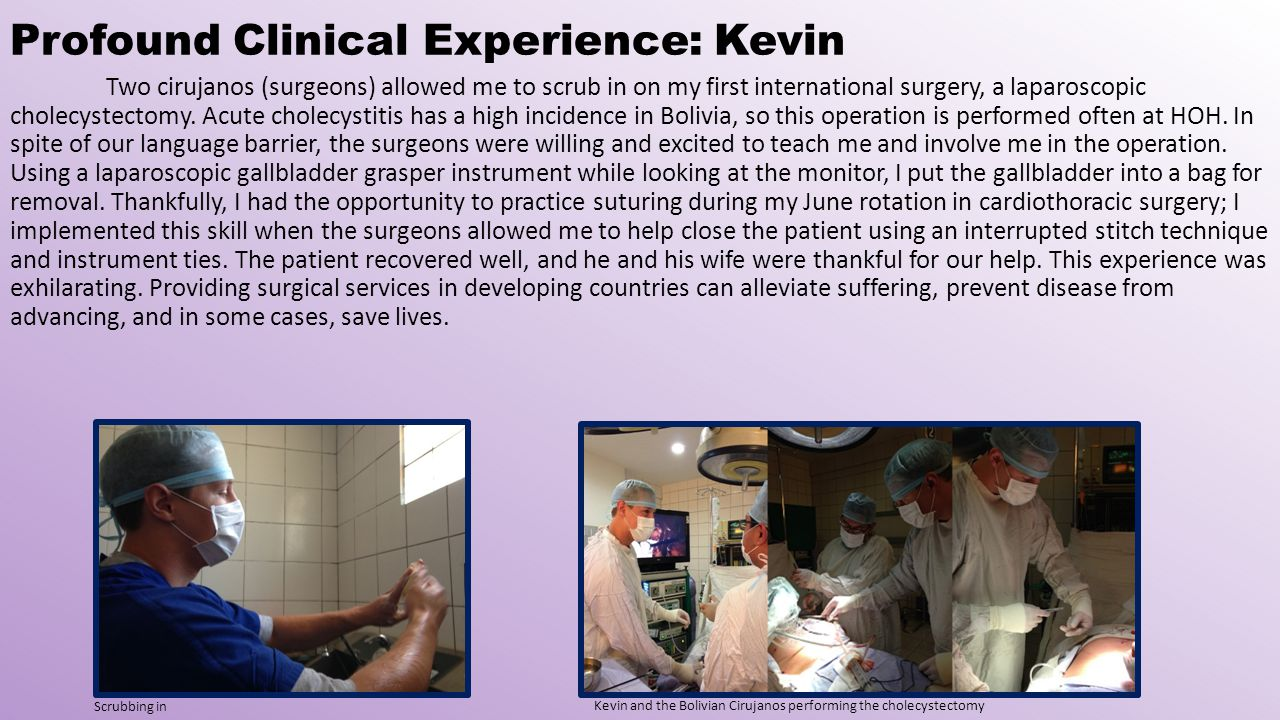 Profound Clinical Experience: Kevin Two cirujanos (surgeons) allowed me to scrub in on my first international surgery, a laparoscopic cholecystectomy.