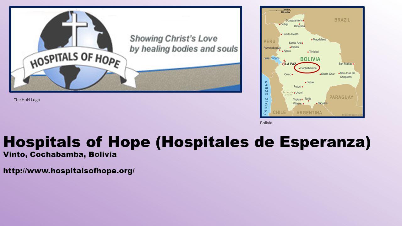 Hospitals of Hope (Hospitales de Esperanza) Vinto, Cochabamba, Bolivia http://www.hospitalsofhope.org/ The HoH Logo Bolivia