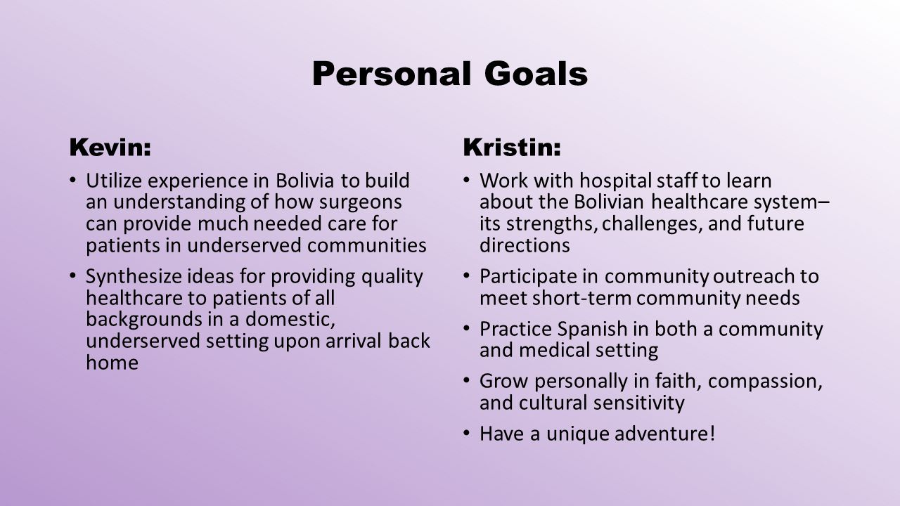 Personal Goals Kevin: Utilize experience in Bolivia to build an understanding of how surgeons can provide much needed care for patients in underserved communities Synthesize ideas for providing quality healthcare to patients of all backgrounds in a domestic, underserved setting upon arrival back home Kristin: Work with hospital staff to learn about the Bolivian healthcare system– its strengths, challenges, and future directions Participate in community outreach to meet short-term community needs Practice Spanish in both a community and medical setting Grow personally in faith, compassion, and cultural sensitivity Have a unique adventure!