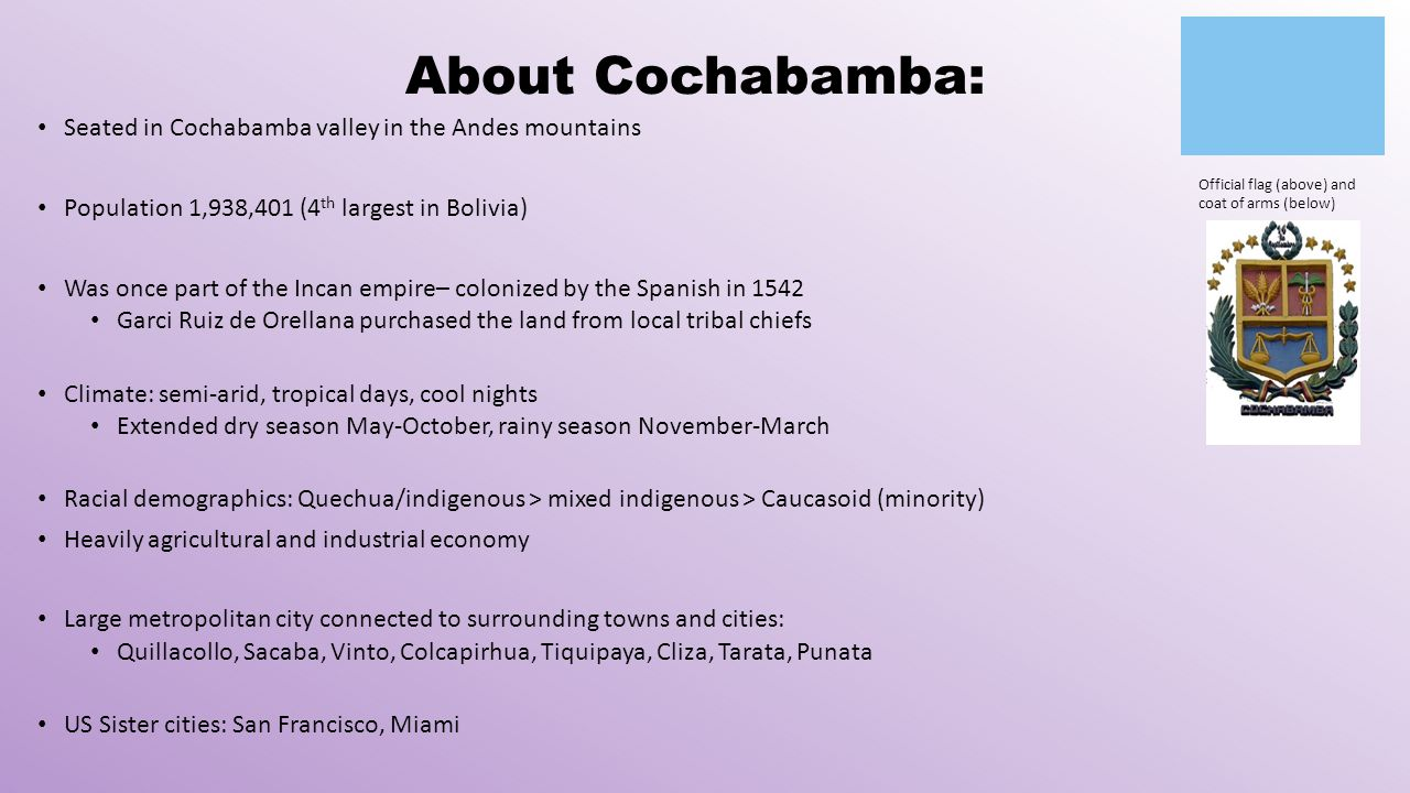 About Cochabamba: Seated in Cochabamba valley in the Andes mountains Population 1,938,401 (4 th largest in Bolivia) Was once part of the Incan empire– colonized by the Spanish in 1542 Garci Ruiz de Orellana purchased the land from local tribal chiefs Climate: semi-arid, tropical days, cool nights Extended dry season May-October, rainy season November-March Racial demographics: Quechua/indigenous > mixed indigenous > Caucasoid (minority) Heavily agricultural and industrial economy Large metropolitan city connected to surrounding towns and cities: Quillacollo, Sacaba, Vinto, Colcapirhua, Tiquipaya, Cliza, Tarata, Punata US Sister cities: San Francisco, Miami Official flag (above) and coat of arms (below)