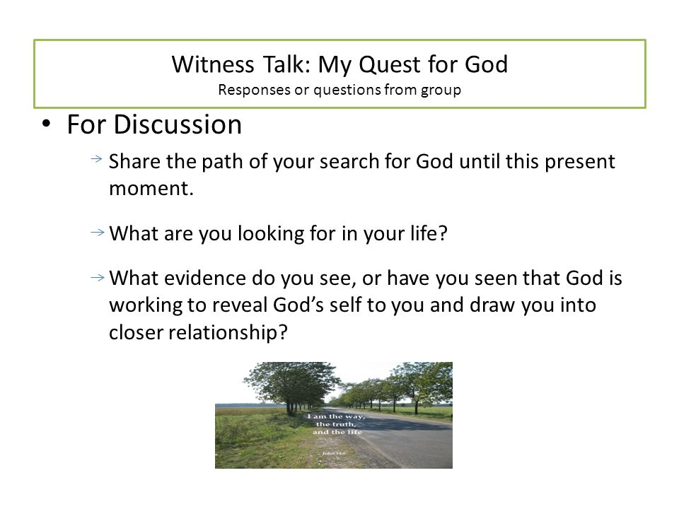 Witness Talk: My Quest for God Responses or questions from group For Discussion Share the path of your search for God until this present moment.