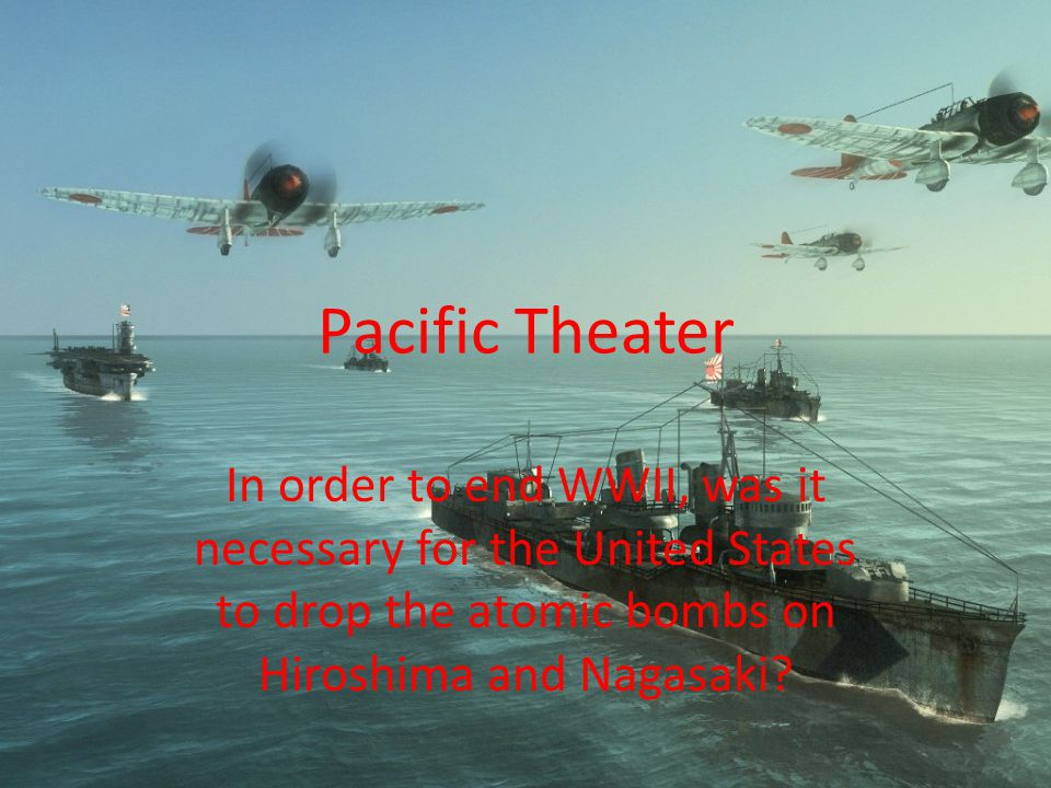 Pacific Theater In order to end WWII, was it necessary for the United States to drop the atomic bombs on Hiroshima and Nagasaki