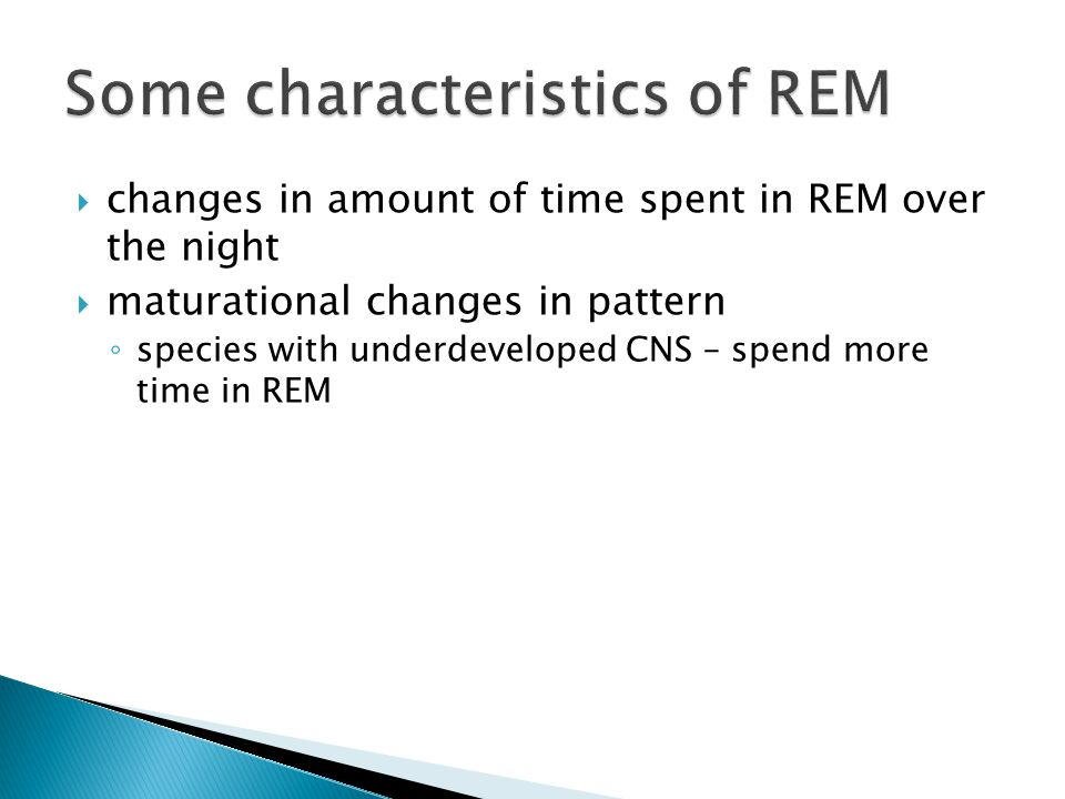  maturational changes in pattern ◦ species with underdeveloped CNS – spend more time in REM