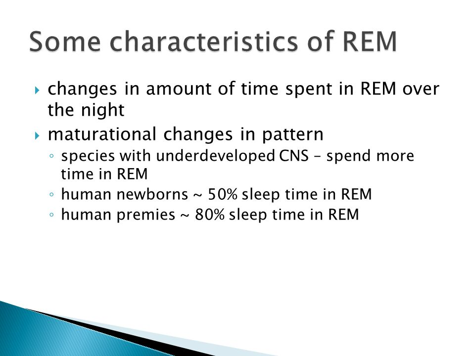  changes in amount of time spent in REM over the night  maturational changes in pattern ◦ species with underdeveloped CNS – spend more time in REM ◦