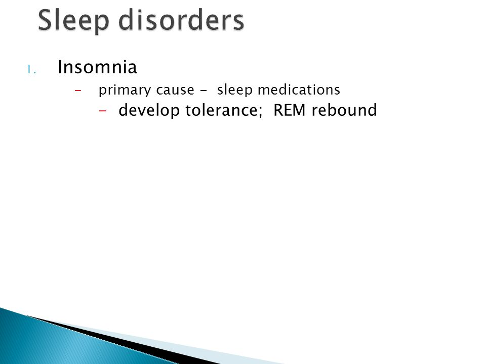 1. Insomnia -primary cause - sleep medications -develop tolerance; REM rebound