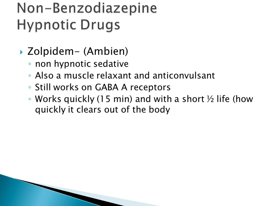  Zolpidem- (Ambien) ◦ non hypnotic sedative ◦ Also a muscle relaxant and anticonvulsant ◦ Still works on GABA A receptors ◦ Works quickly (15 min) and with a short ½ life (how quickly it clears out of the body