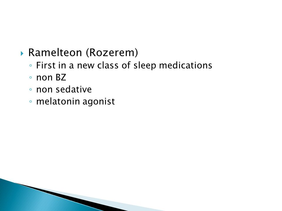  Ramelteon (Rozerem) ◦ First in a new class of sleep medications ◦ non BZ ◦ non sedative ◦ melatonin agonist