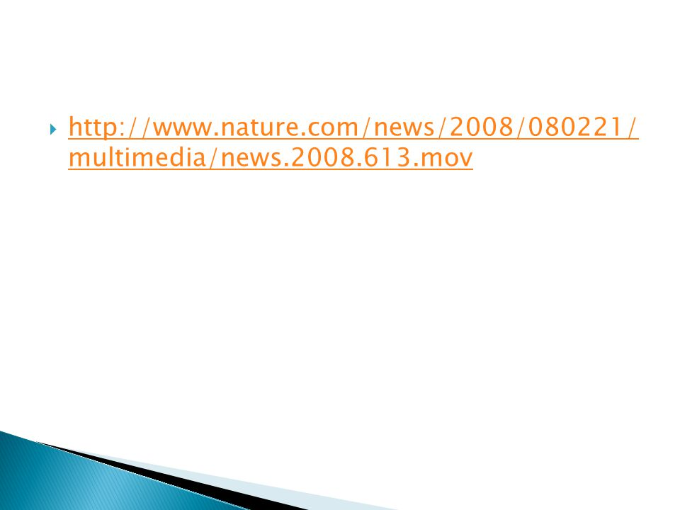  http://www.nature.com/news/2008/080221/ multimedia/news.2008.613.mov http://www.nature.com/news/2008/080221/ multimedia/news.2008.613.mov