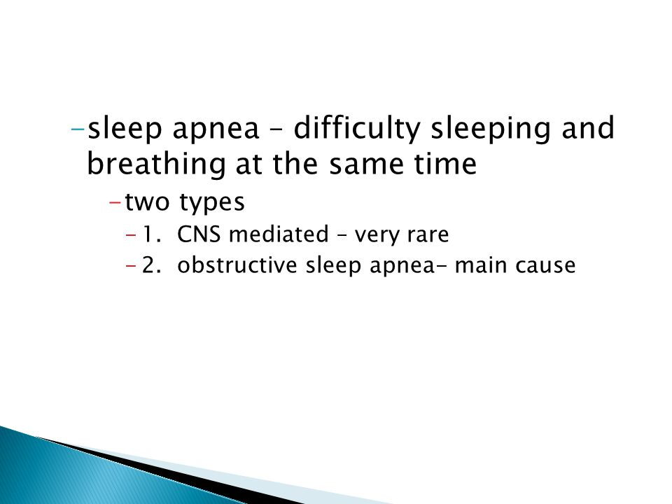 -sleep apnea – difficulty sleeping and breathing at the same time -two types -1. CNS mediated – very rare -2. obstructive sleep apnea- main cause