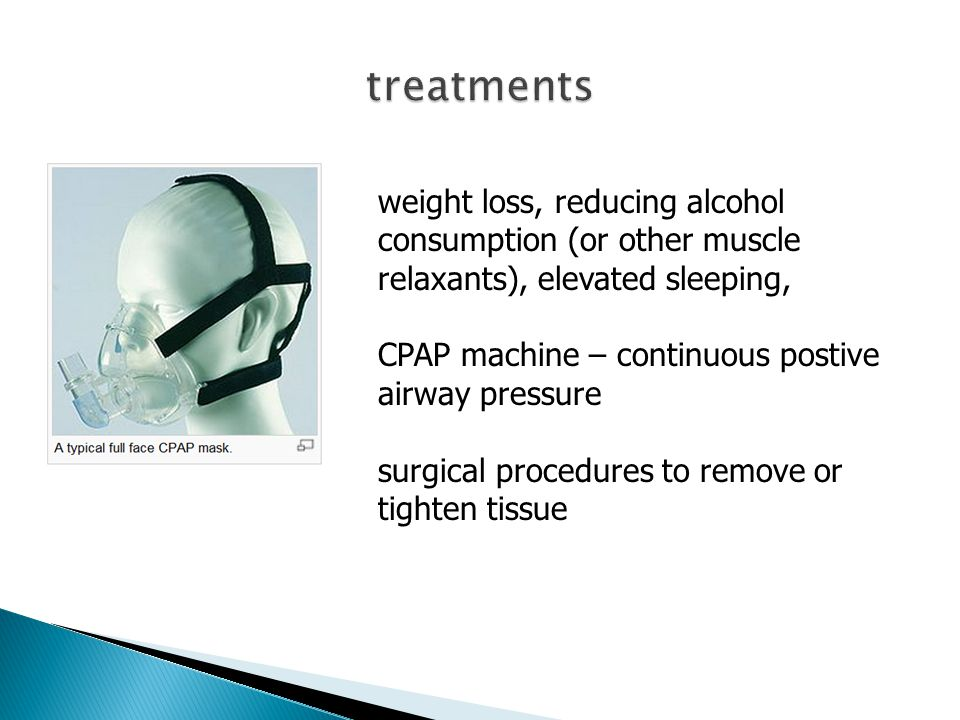 weight loss, reducing alcohol consumption (or other muscle relaxants), elevated sleeping, CPAP machine – continuous postive airway pressure surgical procedures to remove or tighten tissue