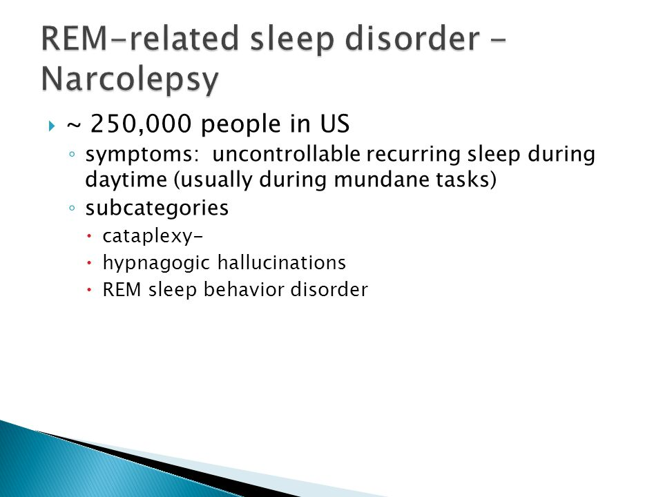  ~ 250,000 people in US ◦ symptoms: uncontrollable recurring sleep during daytime (usually during mundane tasks) ◦ subcategories  cataplexy-  hypnagogic hallucinations  REM sleep behavior disorder