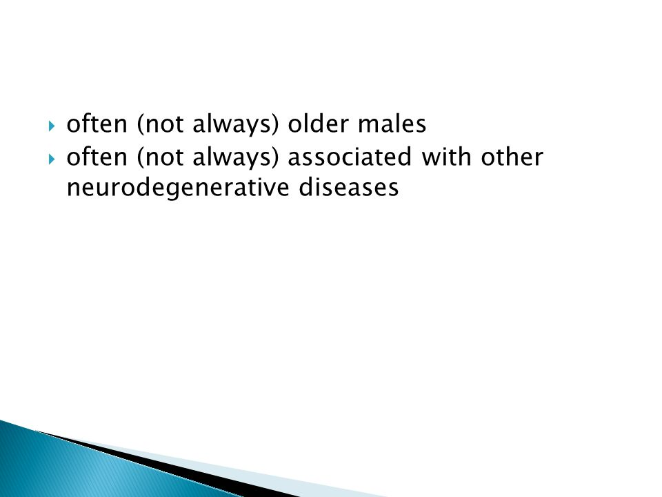  often (not always) older males  often (not always) associated with other neurodegenerative diseases