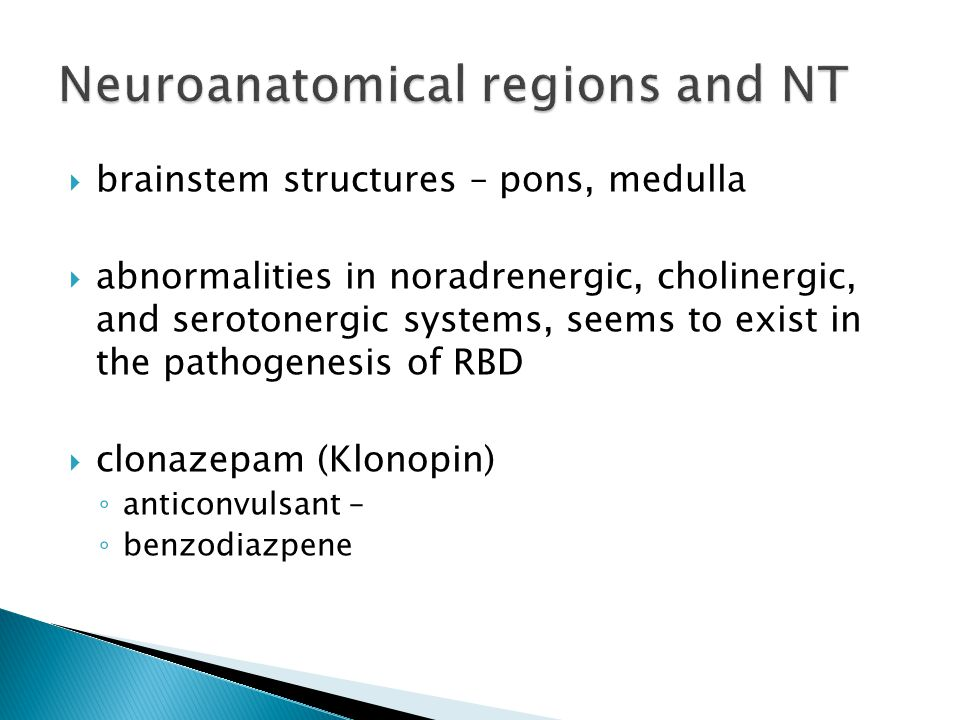  brainstem structures – pons, medulla  abnormalities in noradrenergic, cholinergic, and serotonergic systems, seems to exist in the pathogenesis of RBD  clonazepam (Klonopin) ◦ anticonvulsant – ◦ benzodiazpene