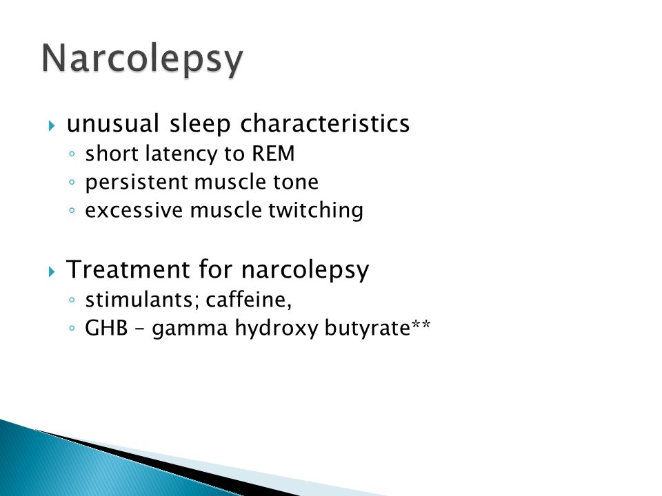  unusual sleep characteristics ◦ short latency to REM ◦ persistent muscle tone ◦ excessive muscle twitching  Treatment for narcolepsy ◦ stimulants;