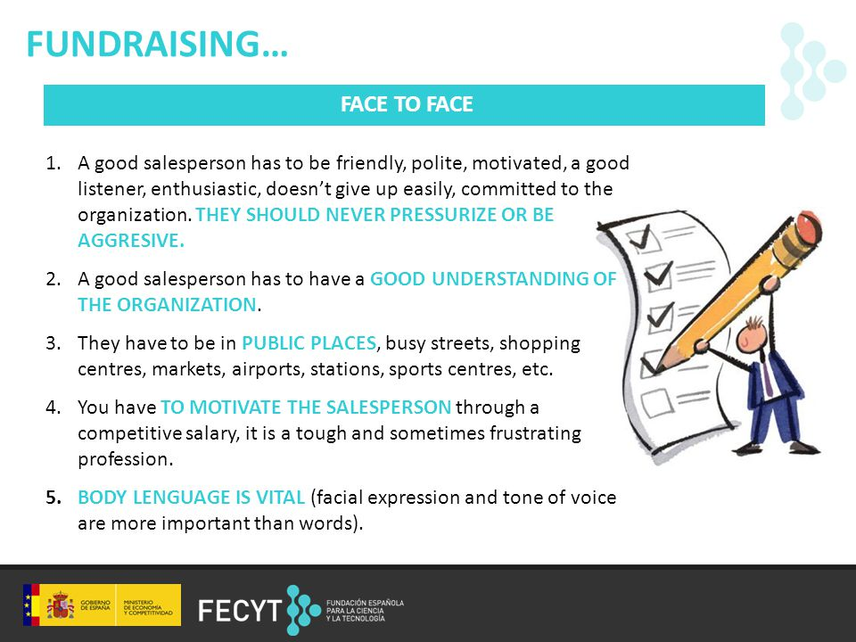 FUNDRAISING… FACE TO FACE 1.A good salesperson has to be friendly, polite, motivated, a good listener, enthusiastic, doesn't give up easily, committed to the organization.