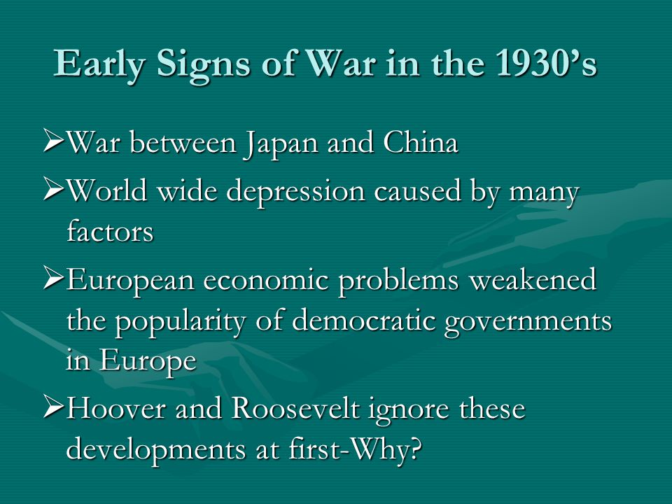 Early Signs of War in the 1930's  War between Japan and China  World wide depression caused by many factors  European economic problems weakened the popularity of democratic governments in Europe  Hoover and Roosevelt ignore these developments at first-Why?