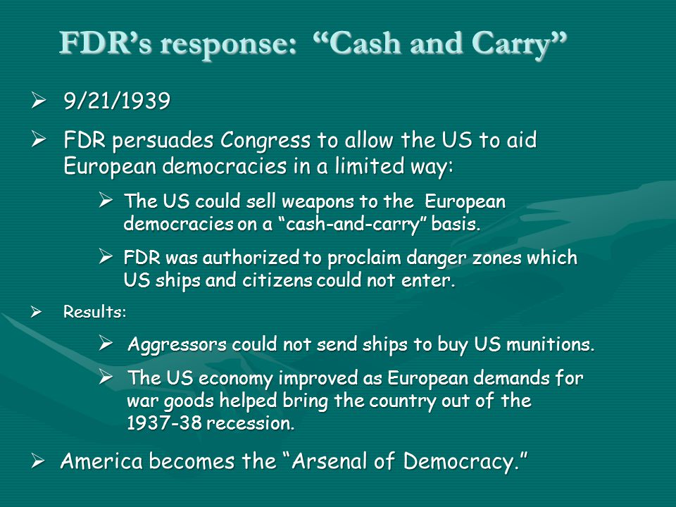 FDR's response: Cash and Carry  9/21/1939  FDR persuades Congress to allow the US to aid European democracies in a limited way:  The US could sell weapons to the European democracies on a cash-and-carry basis.