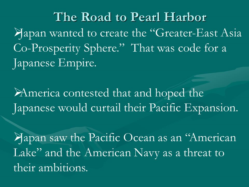 The Road to Pearl Harbor  Japan wanted to create the Greater-East Asia Co-Prosperity Sphere. That was code for a Japanese Empire.