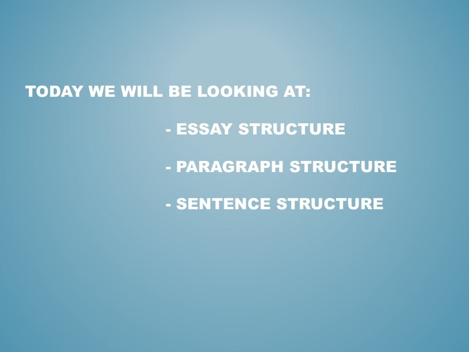 TODAY WE WILL BE LOOKING AT: - ESSAY STRUCTURE - PARAGRAPH STRUCTURE - SENTENCE STRUCTURE
