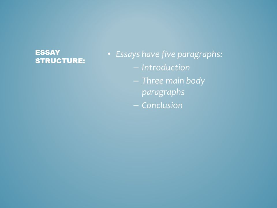Essays have five paragraphs: – Introduction – Three main body paragraphs – Conclusion ESSAY STRUCTURE: