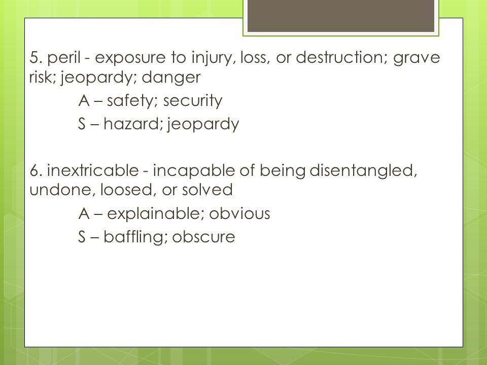 5. peril - exposure to injury, loss, or destruction; grave risk; jeopardy; danger A – safety; security S – hazard; jeopardy 6. inextricable - incapabl