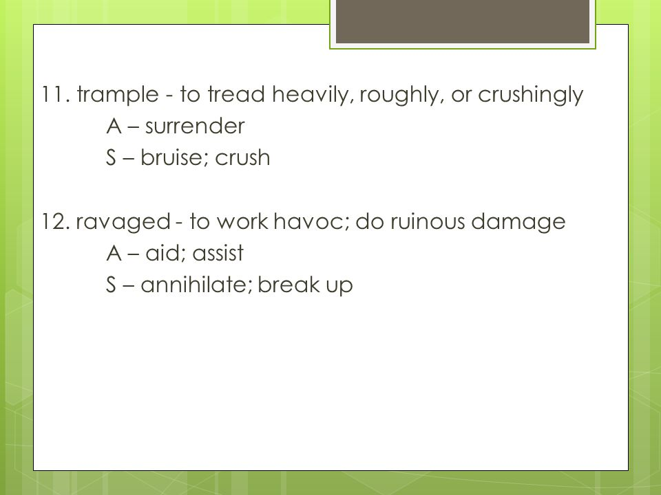 11. trample - to tread heavily, roughly, or crushingly A – surrender S – bruise; crush 12.