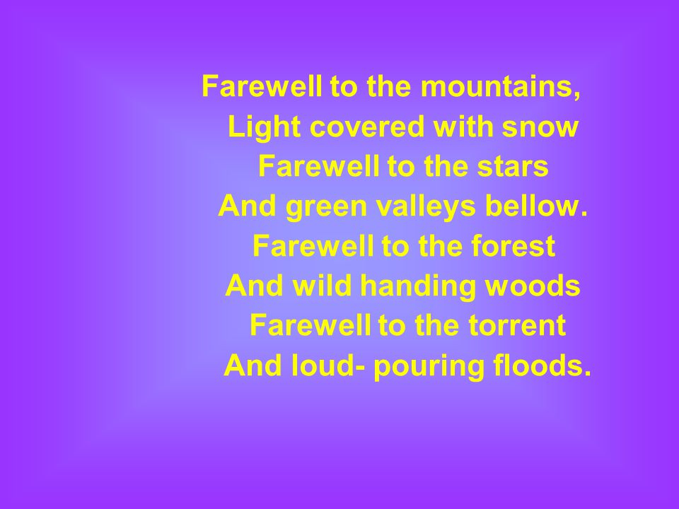 Farewell to the mountains, Light covered with snow Farewell to the stars And green valleys bellow.