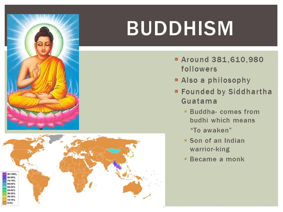" Around 381,610,980 followers  Also a philosophy  Founded by Siddhartha Guatama  Buddha- comes from budhi which means ""To awaken""  Son of an Indi"