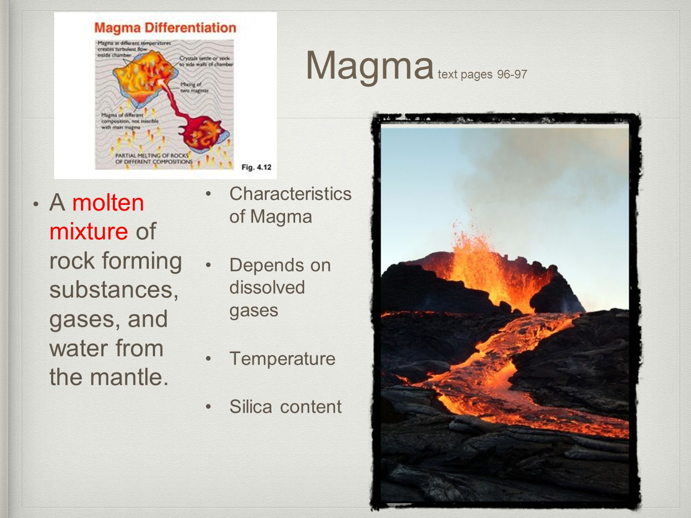 M Magma text pages 96-97 A molten mixture of rock forming substances, gases, and water from the mantle. Characteristics of Magma Depends on dissolved