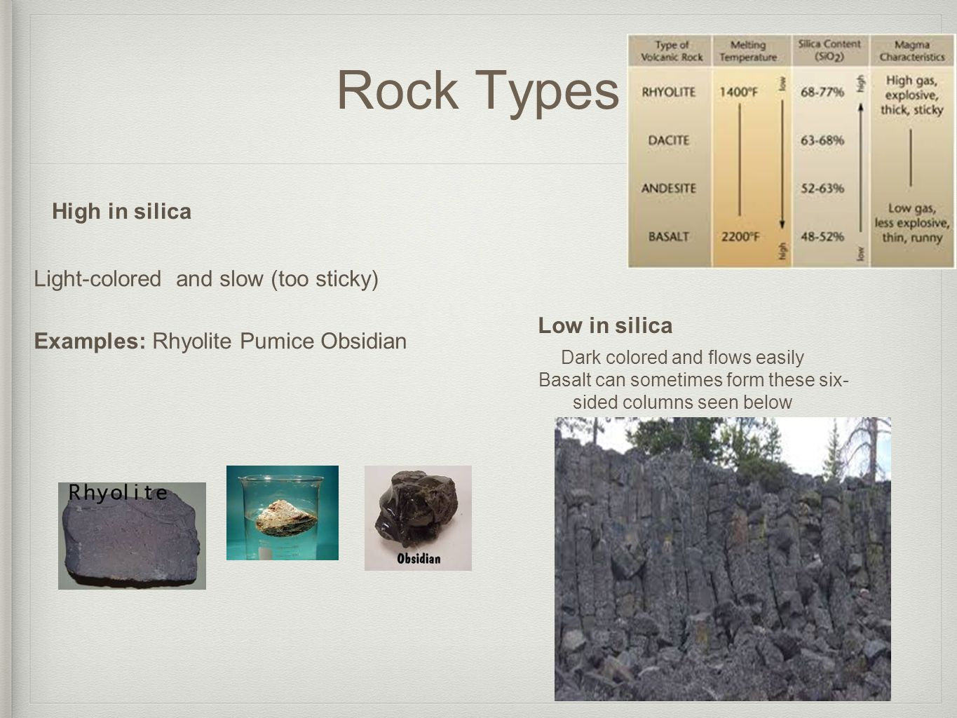 Rock Types High in silica Light-colored and slow (too sticky) Examples: Rhyolite Pumice Obsidian Low in silica Dark colored and flows easily Basalt can sometimes form these six- sided columns seen below