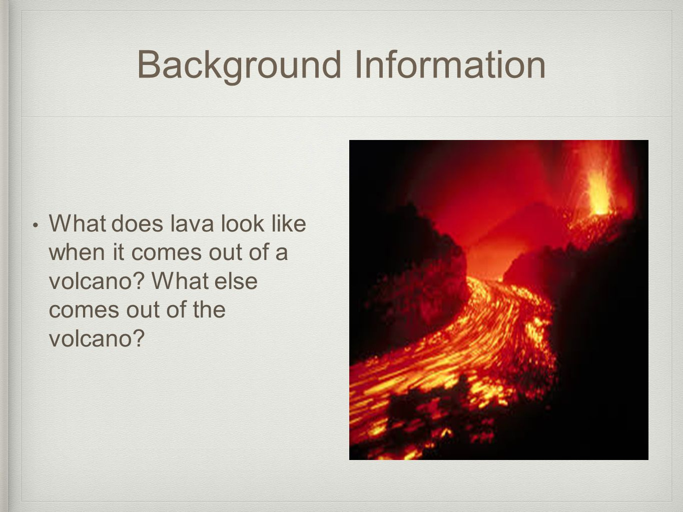 Background Information What does lava look like when it comes out of a volcano? What else comes out of the volcano?