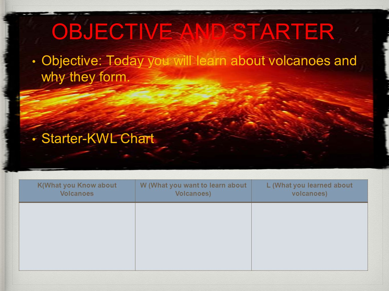 OBJECTIVE AND STARTER Objective: Today you will learn about volcanoes and why they form. Starter-KWL Chart K(What you Know about Volcanoes W (What you