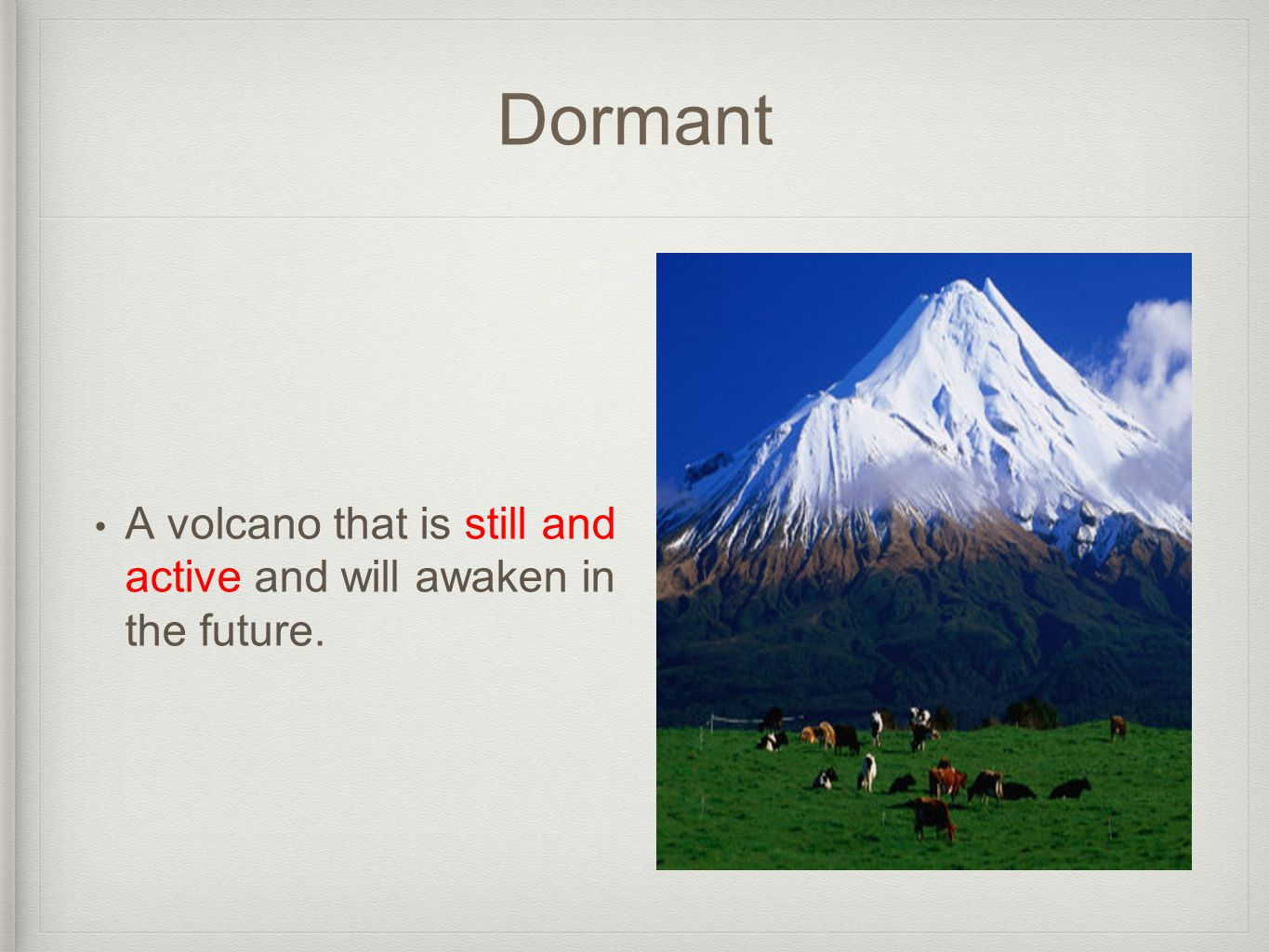 Dormant A volcano that is still and active and will awaken in the future.