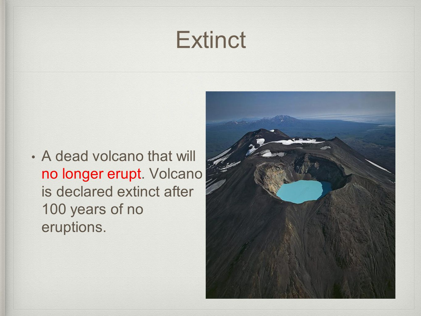 Extinct A dead volcano that will no longer erupt.