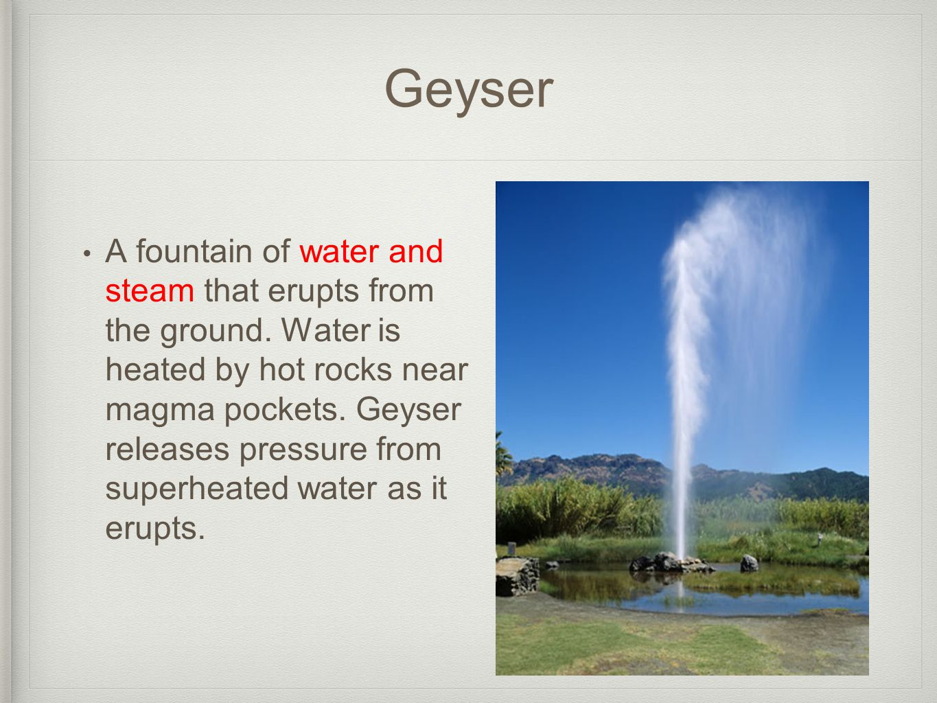 Geyser A fountain of water and steam that erupts from the ground.