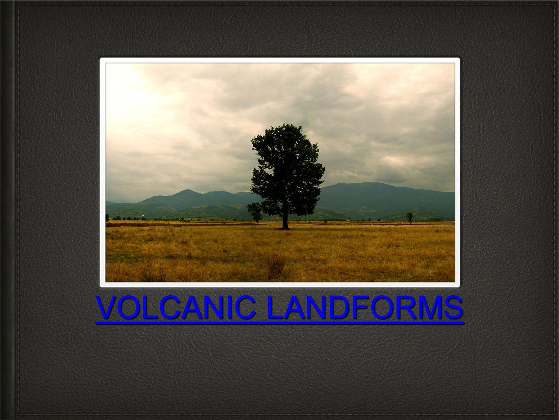 VOLCANIC LANDFORMS VOLCANIC LANDFORMS
