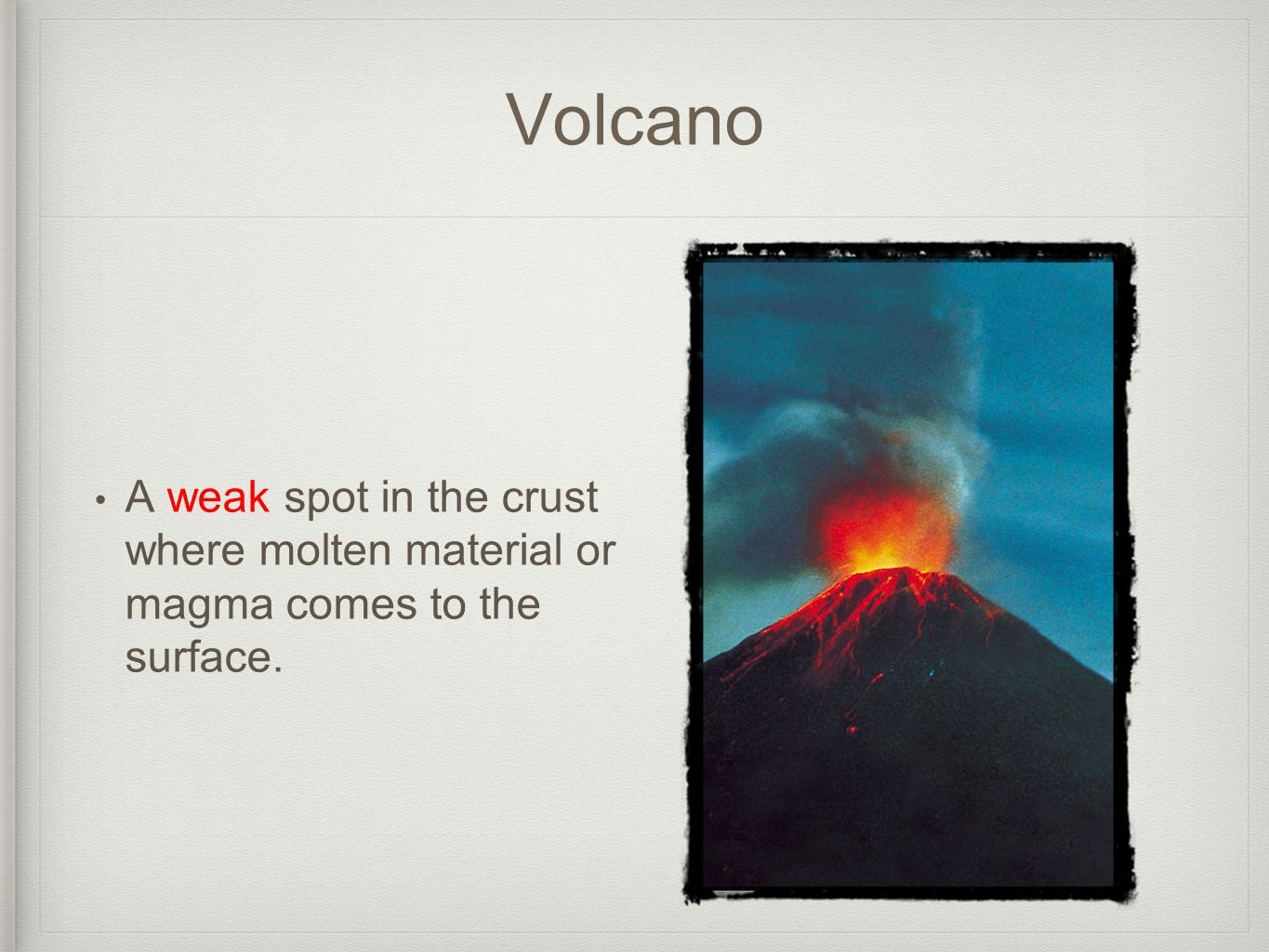 Volcano A weak spot in the crust where molten material or magma comes to the surface.