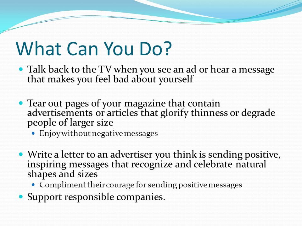 What Can You Do? Talk back to the TV when you see an ad or hear a message that makes you feel bad about yourself Tear out pages of your magazine that