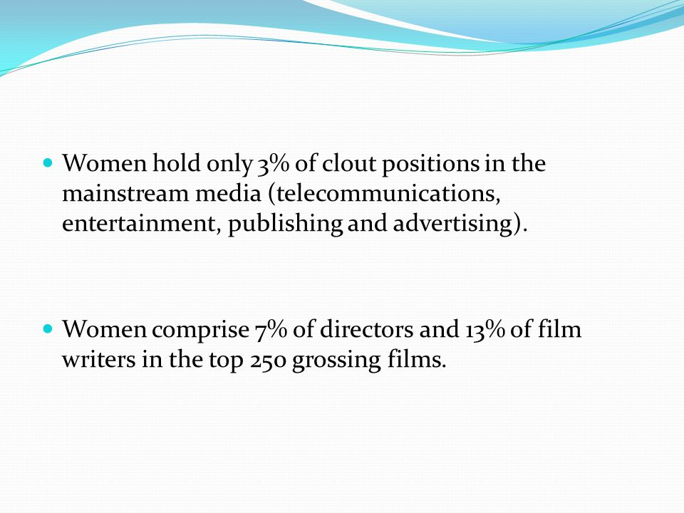 Women hold only 3% of clout positions in the mainstream media (telecommunications, entertainment, publishing and advertising). Women comprise 7% of di