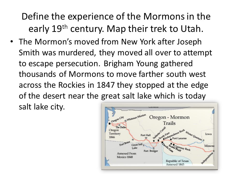Define the experience of the Mormons in the early 19 th century. Map their trek to Utah. The Mormon's moved from New York after Joseph Smith was murde