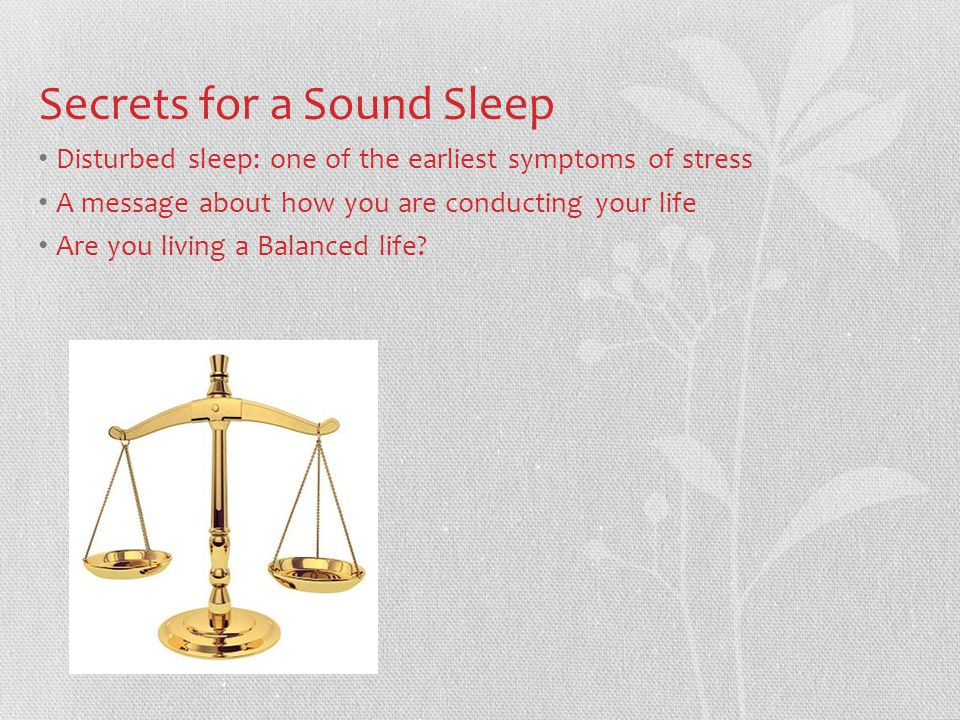 Secrets for a Sound Sleep Disturbed sleep: one of the earliest symptoms of stress A message about how you are conducting your life Are you living a Balanced life