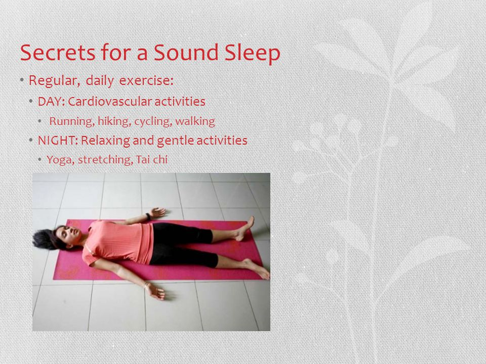 Secrets for a Sound Sleep Regular, daily exercise: DAY: Cardiovascular activities Running, hiking, cycling, walking NIGHT: Relaxing and gentle activities Yoga, stretching, Tai chi