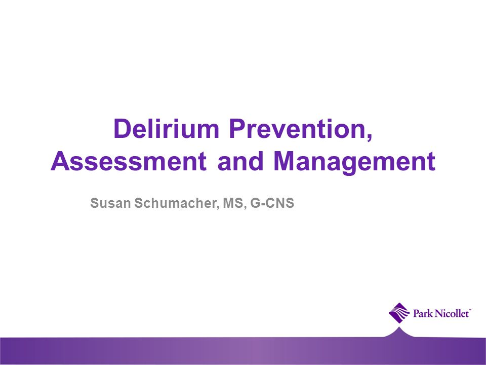 Delirium Prevention, Assessment and Management Susan Schumacher, MS, G-CNS