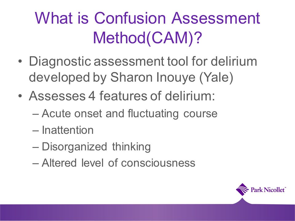 What is Confusion Assessment Method(CAM)? Diagnostic assessment tool for delirium developed by Sharon Inouye (Yale) Assesses 4 features of delirium: –